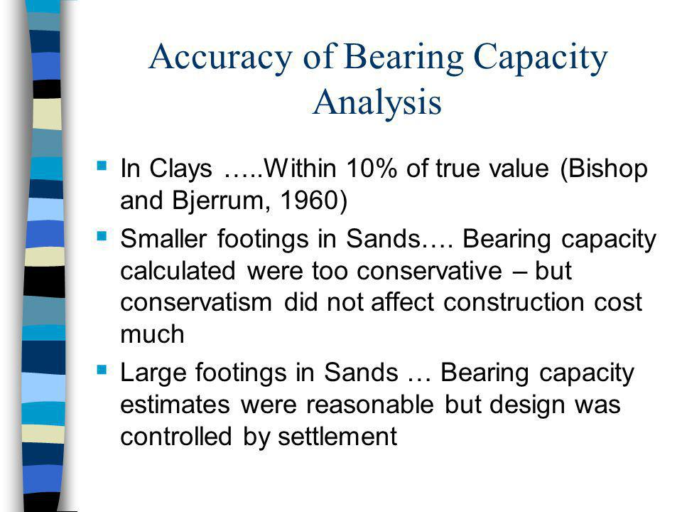 Accuracy of Bearing Capacity Analysis In Clays …..Within 10% of true value (Bishop and Bjerrum, 1960) Smaller footings in Sands…. Bearing capacity cal