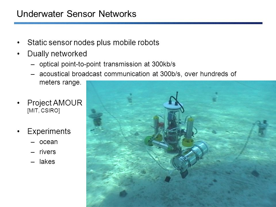 Ad Hoc and Sensor Networks – Roger Wattenhofer –11/2Ad Hoc and Sensor Networks – Roger Wattenhofer – Underwater Sensor Networks Static sensor nodes plus mobile robots Dually networked –optical point-to-point transmission at 300kb/s –acoustical broadcast communication at 300b/s, over hundreds of meters range.