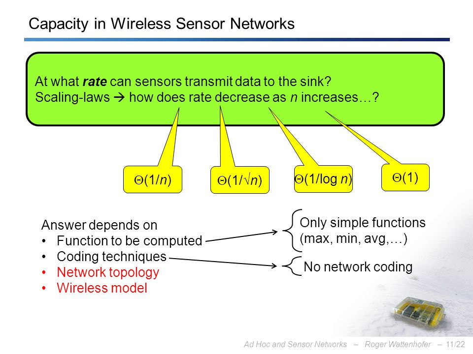 Ad Hoc and Sensor Networks – Roger Wattenhofer –11/22 Capacity in Wireless Sensor Networks At what rate can sensors transmit data to the sink.