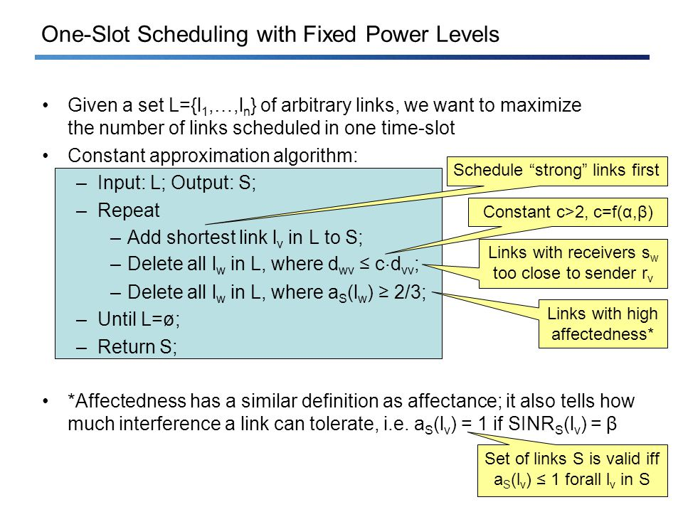 One-Slot Scheduling with Fixed Power Levels Given a set L={l 1,…,l n } of arbitrary links, we want to maximize the number of links scheduled in one time-slot Constant approximation algorithm: –Input: L; Output: S; –Repeat –Add shortest link l v in L to S; –Delete all l w in L, where d wv c ¢ d vv ; –Delete all l w in L, where a S (l w ) 2/3; –Until L=ø; –Return S; *Affectedness has a similar definition as affectance; it also tells how much interference a link can tolerate, i.e.