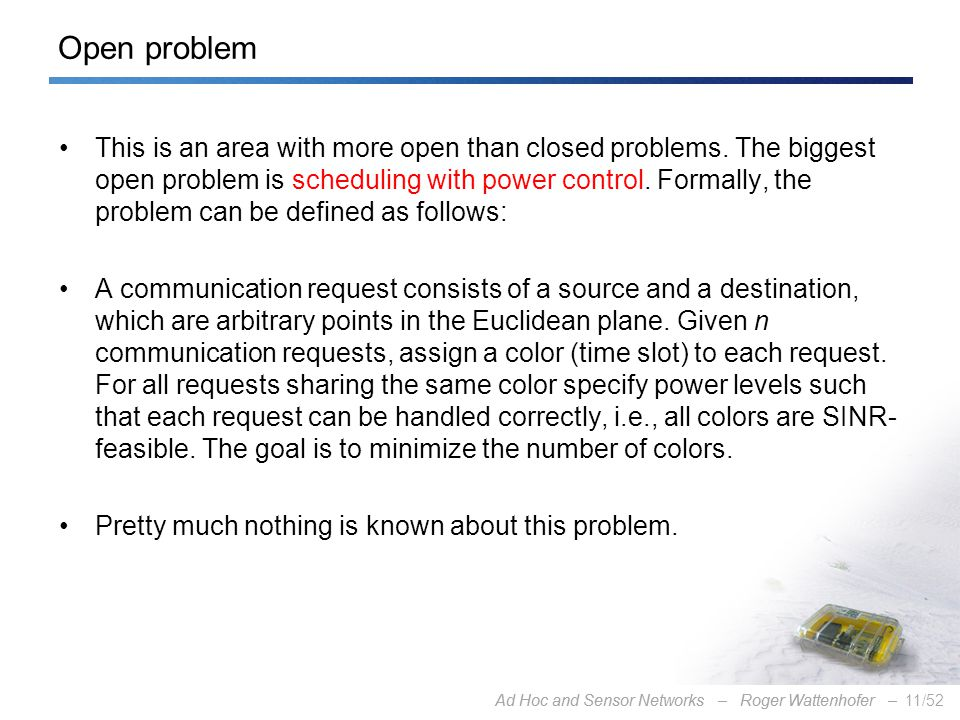 Ad Hoc and Sensor Networks – Roger Wattenhofer –11/52Ad Hoc and Sensor Networks – Roger Wattenhofer – Open problem This is an area with more open than closed problems.