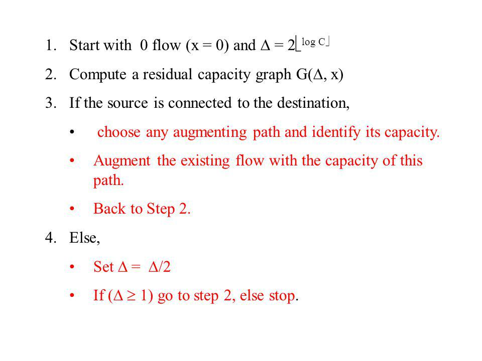 1.Start with 0 flow (x = 0) and = 2 log C 2.Compute a residual capacity graph G(, x) 3.If the source is connected to the destination, choose any augmenting path and identify its capacity.