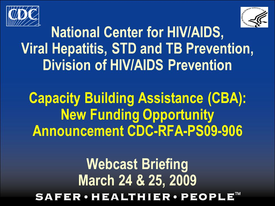 National Center for HIV/AIDS, Viral Hepatitis, STD and TB Prevention, Division of HIV/AIDS Prevention Capacity Building Assistance (CBA): New Funding Opportunity Announcement CDC-RFA-PS09-906 Webcast Briefing March 24 & 25, 2009