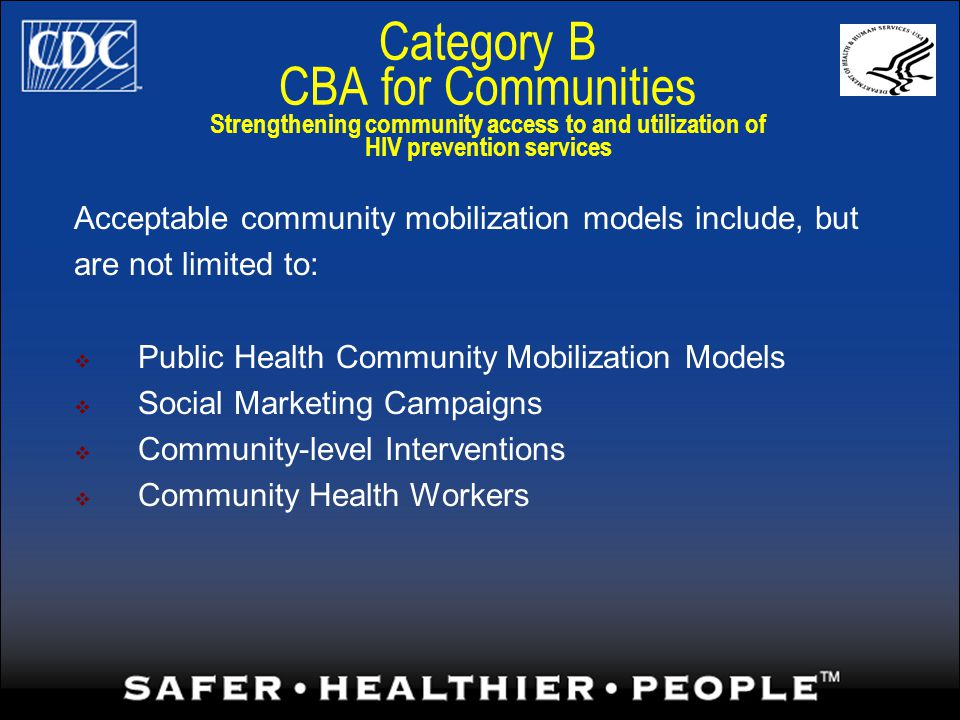 Category B CBA for Communities Strengthening community access to and utilization of HIV prevention services Acceptable community mobilization models include, but are not limited to: Public Health Community Mobilization Models Social Marketing Campaigns Community-level Interventions Community Health Workers