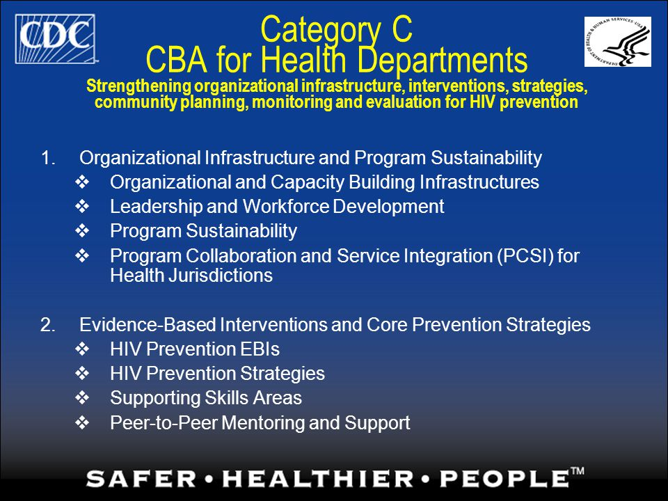 Category C CBA for Health Departments Strengthening organizational infrastructure, interventions, strategies, community planning, monitoring and evaluation for HIV prevention 1.Organizational Infrastructure and Program Sustainability Organizational and Capacity Building Infrastructures Leadership and Workforce Development Program Sustainability Program Collaboration and Service Integration (PCSI) for Health Jurisdictions 2.Evidence-Based Interventions and Core Prevention Strategies HIV Prevention EBIs HIV Prevention Strategies Supporting Skills Areas Peer-to-Peer Mentoring and Support