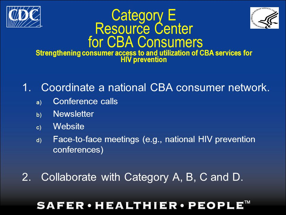 Category E Resource Center for CBA Consumers Strengthening consumer access to and utilization of CBA services for HIV prevention 1.Coordinate a national CBA consumer network.
