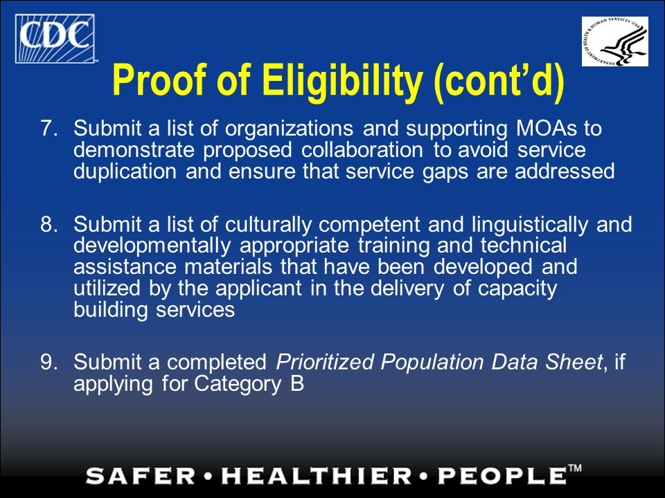 Proof of Eligibility (contd) 7.Submit a list of organizations and supporting MOAs to demonstrate proposed collaboration to avoid service duplication and ensure that service gaps are addressed 8.Submit a list of culturally competent and linguistically and developmentally appropriate training and technical assistance materials that have been developed and utilized by the applicant in the delivery of capacity building services 9.Submit a completed Prioritized Population Data Sheet, if applying for Category B