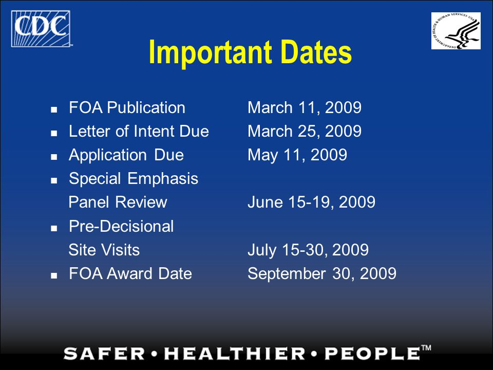 Important Dates FOA PublicationMarch 11, 2009 Letter of Intent DueMarch 25, 2009 Application DueMay 11, 2009 Special Emphasis Panel ReviewJune 15-19, 2009 Pre-Decisional Site VisitsJuly 15-30, 2009 FOA Award DateSeptember 30, 2009