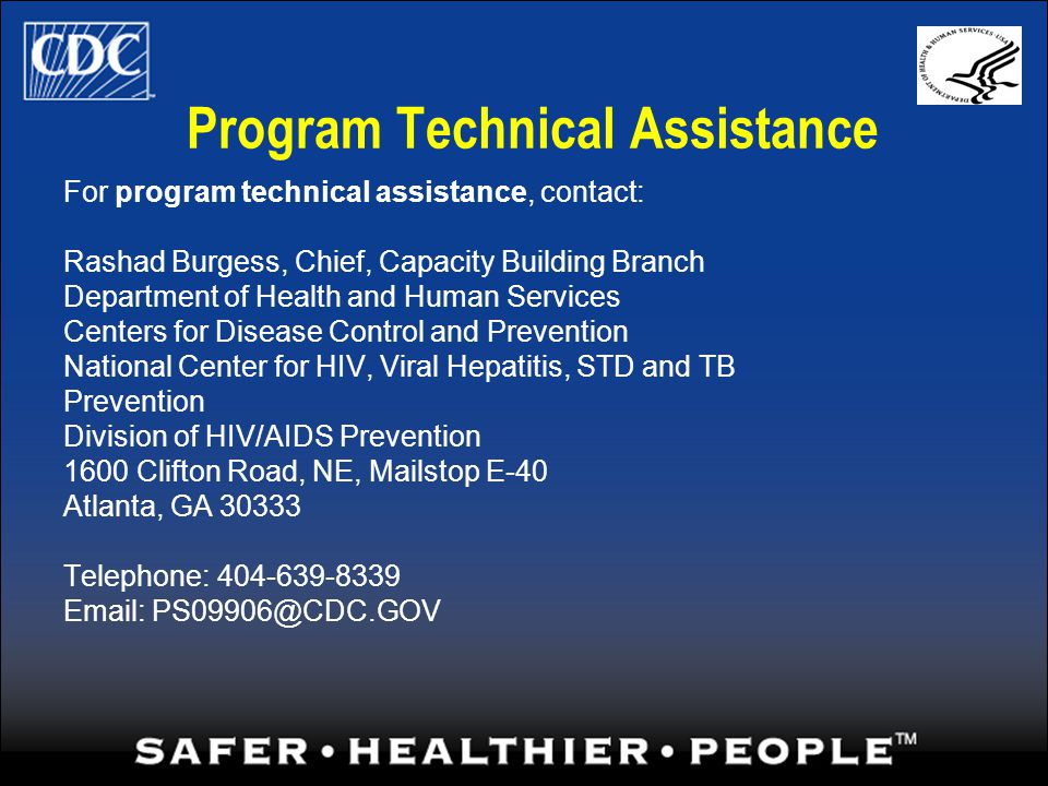 Program Technical Assistance For program technical assistance, contact: Rashad Burgess, Chief, Capacity Building Branch Department of Health and Human Services Centers for Disease Control and Prevention National Center for HIV, Viral Hepatitis, STD and TB Prevention Division of HIV/AIDS Prevention 1600 Clifton Road, NE, Mailstop E-40 Atlanta, GA 30333 Telephone: 404-639-8339 Email: PS09906@CDC.GOV