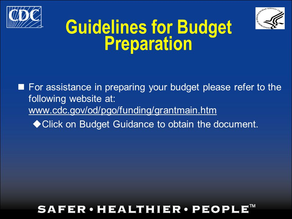 Guidelines for Budget Preparation For assistance in preparing your budget please refer to the following website at: www.cdc.gov/od/pgo/funding/grantmain.htm Click on Budget Guidance to obtain the document.