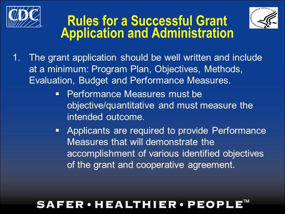 Rules for a Successful Grant Application and Administration 1.The grant application should be well written and include at a minimum: Program Plan, Objectives, Methods, Evaluation, Budget and Performance Measures.