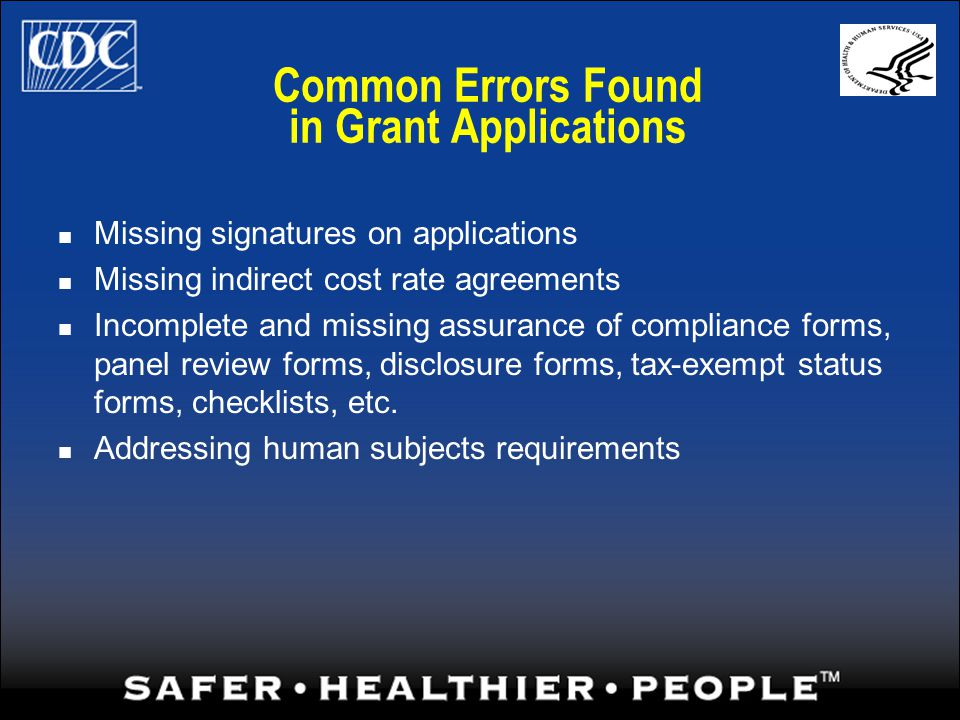 Common Errors Found in Grant Applications Missing signatures on applications Missing indirect cost rate agreements Incomplete and missing assurance of compliance forms, panel review forms, disclosure forms, tax-exempt status forms, checklists, etc.