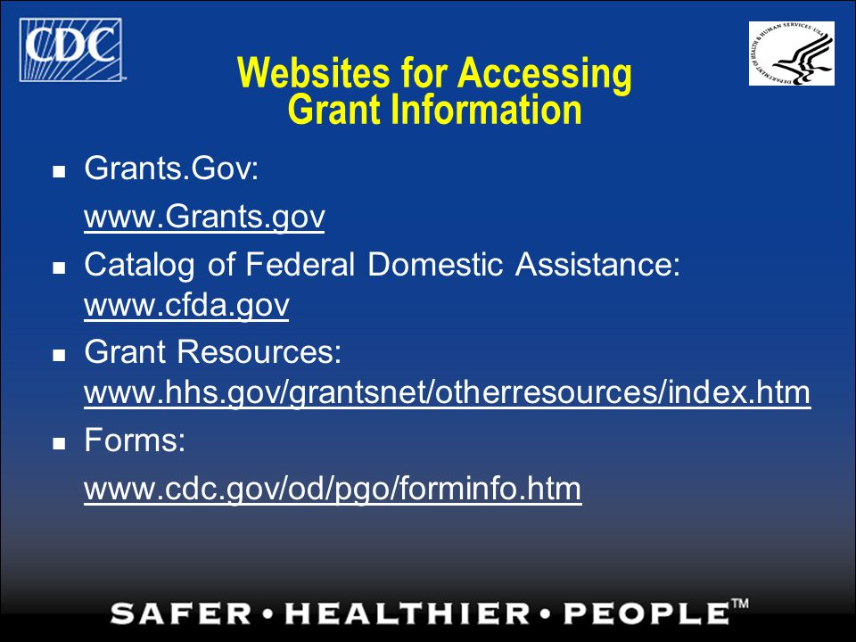 Websites for Accessing Grant Information Grants.Gov: www.Grants.gov Catalog of Federal Domestic Assistance: www.cfda.gov Grant Resources: www.hhs.gov/grantsnet/otherresources/index.htm Forms: www.cdc.gov/od/pgo/forminfo.htm