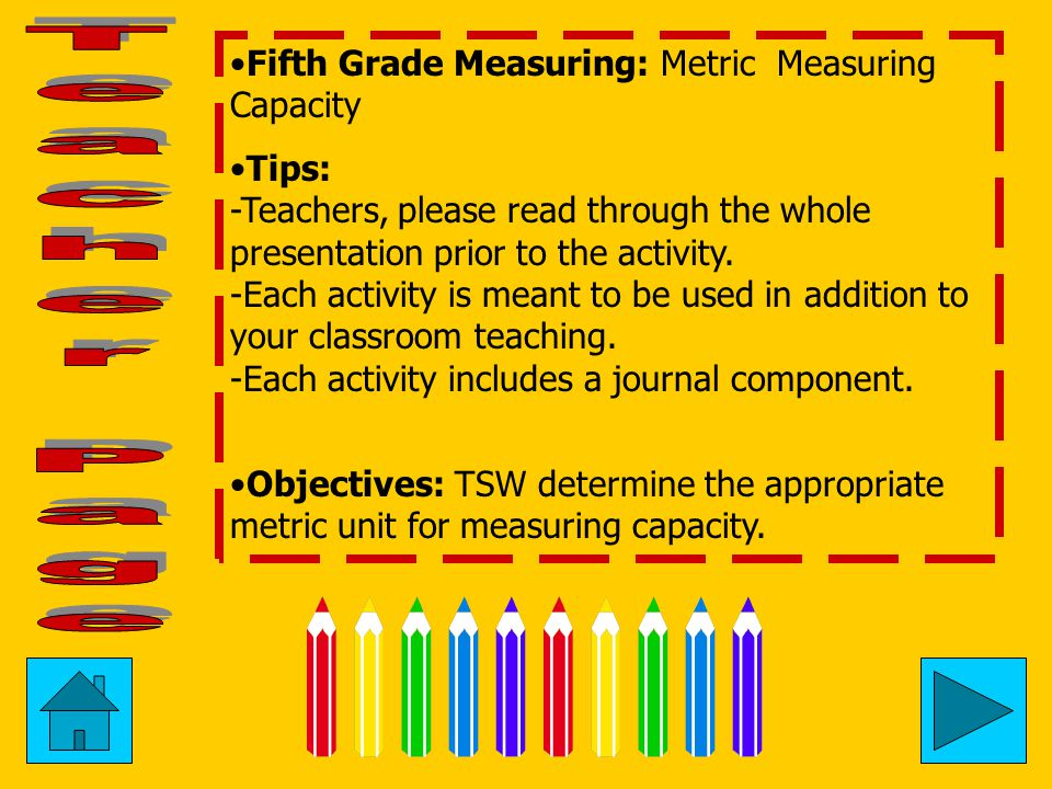 Fifth Grade Measuring: Metric Measuring Capacity Tips: -Teachers, please read through the whole presentation prior to the activity.
