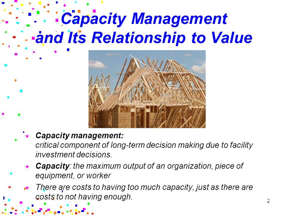 2 Capacity Management and Its Relationship to Value Capacity management: critical component of long-term decision making due to facility investment decisions.