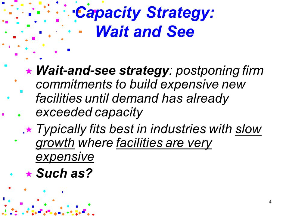 4 Capacity Strategy: Wait and See Wait-and-see strategy: postponing firm commitments to build expensive new facilities until demand has already exceeded capacity Typically fits best in industries with slow growth where facilities are very expensive Such as?