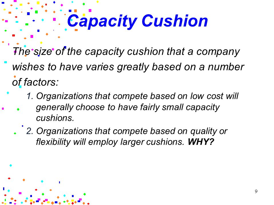 8 Capacity Cushion Capacity cushion: the difference between average utilization and 100 percent capacity A central component of capacity strategy is the recognition that it is impossible to exactly match capacity to demand = most companies maintain a capacity cushion of some size