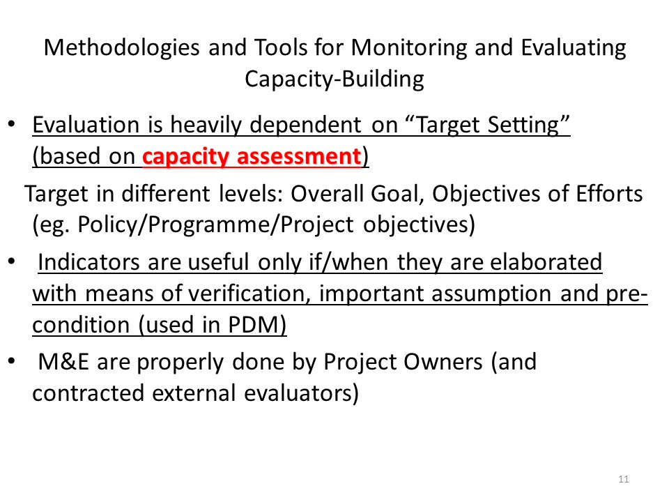 Methodologies and Tools for Monitoring and Evaluating Capacity-Building capacity assessment Evaluation is heavily dependent on Target Setting (based on capacity assessment) Target in different levels: Overall Goal, Objectives of Efforts (eg.