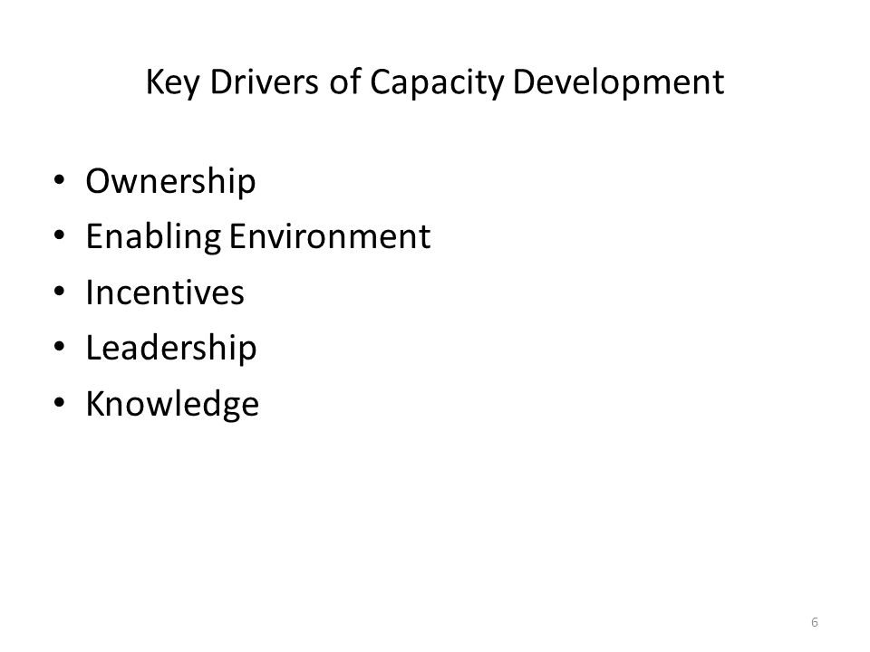 Key Drivers of Capacity Development Ownership Enabling Environment Incentives Leadership Knowledge 6