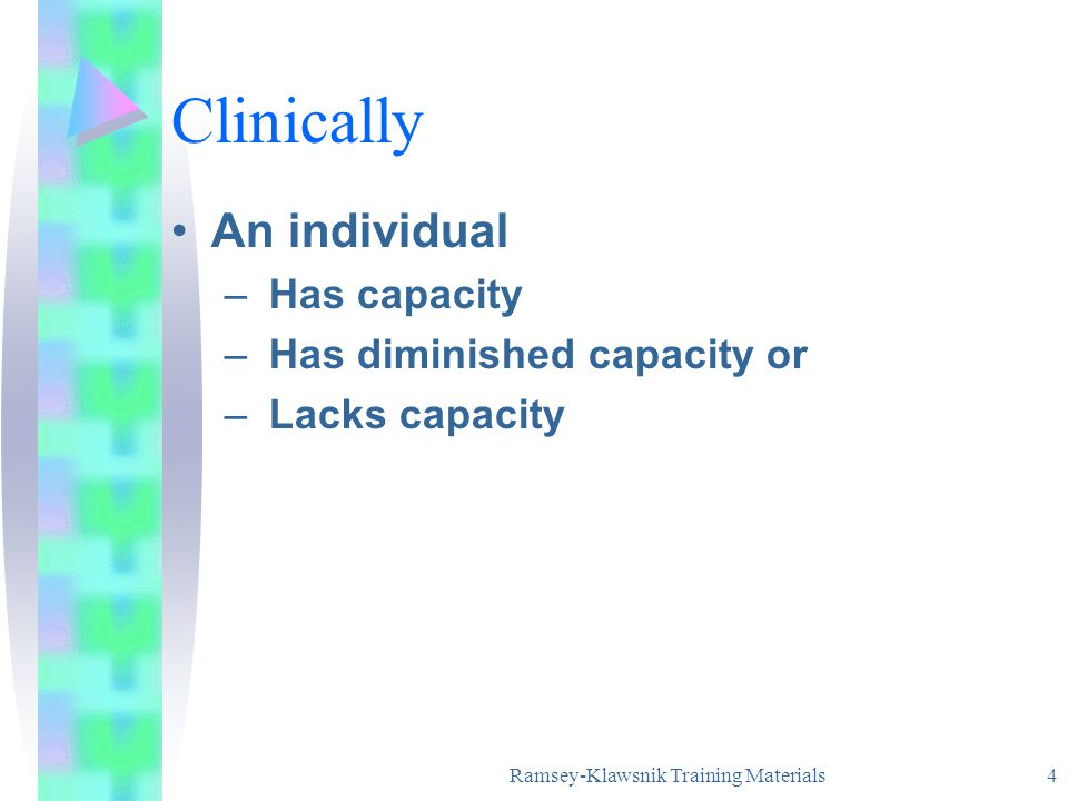 Ramsey-Klawsnik Training Materials 4 Clinically An individual – Has capacity – Has diminished capacity or – Lacks capacity
