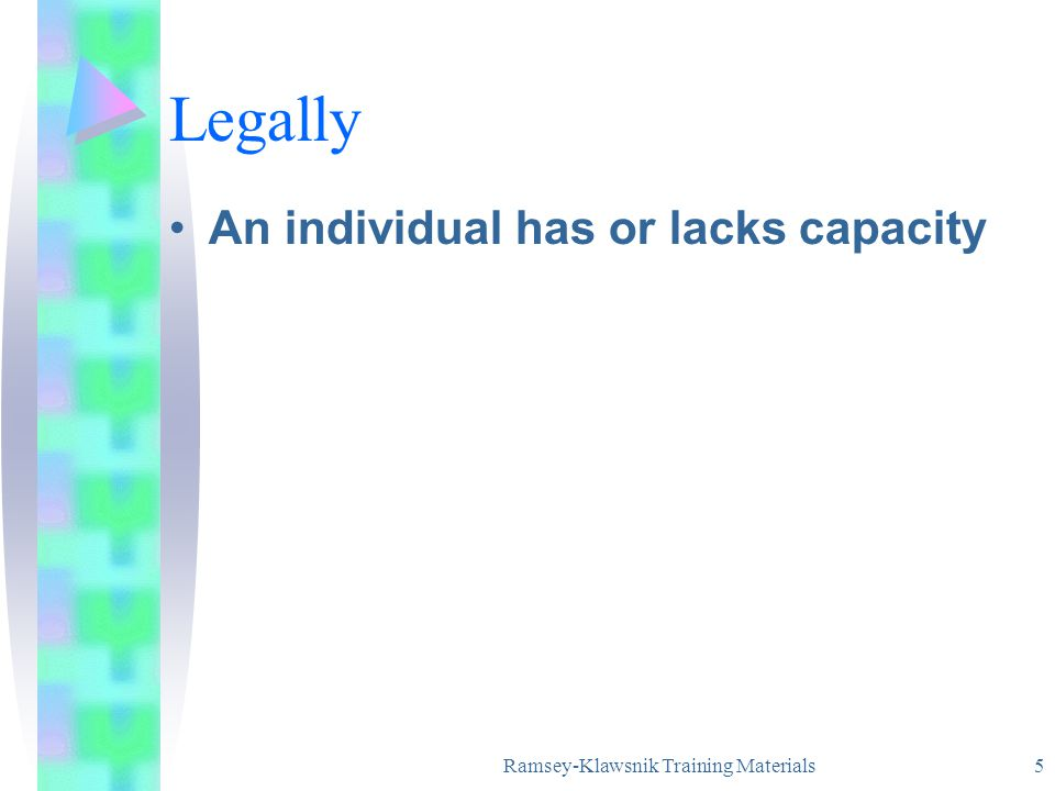 Ramsey-Klawsnik Training Materials 5 Legally An individual has or lacks capacity