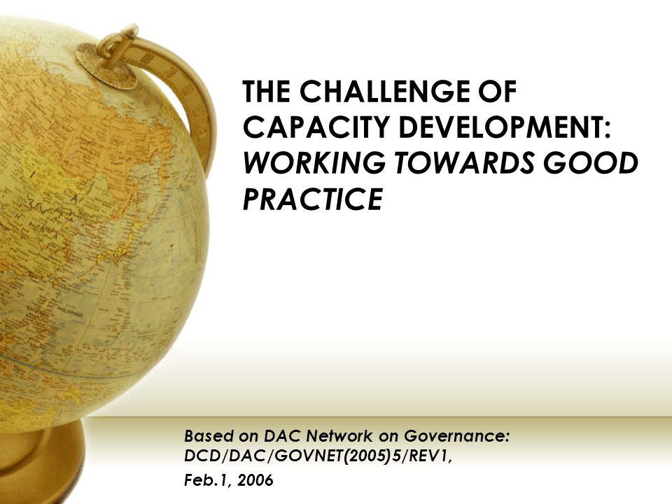 THE CHALLENGE OF CAPACITY DEVELOPMENT: WORKING TOWARDS GOOD PRACTICE Based on DAC Network on Governance: DCD/DAC/GOVNET(2005)5/REV1, Feb.1, 2006