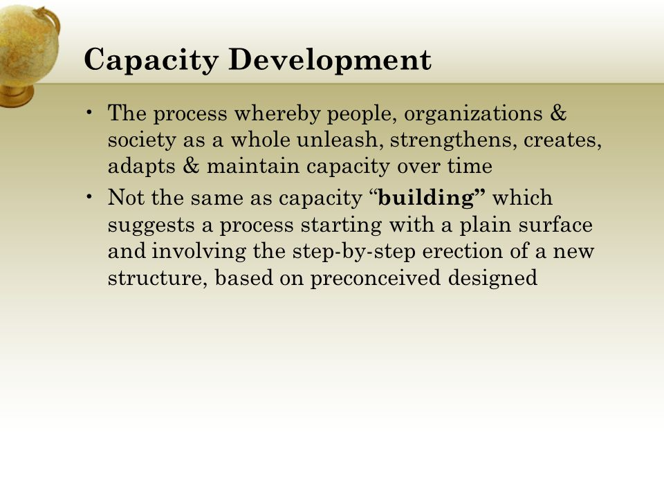 Capacity Development The process whereby people, organizations & society as a whole unleash, strengthens, creates, adapts & maintain capacity over tim