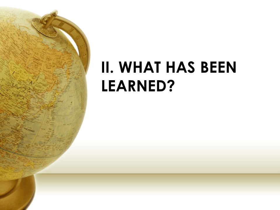 II. WHAT HAS BEEN LEARNED?