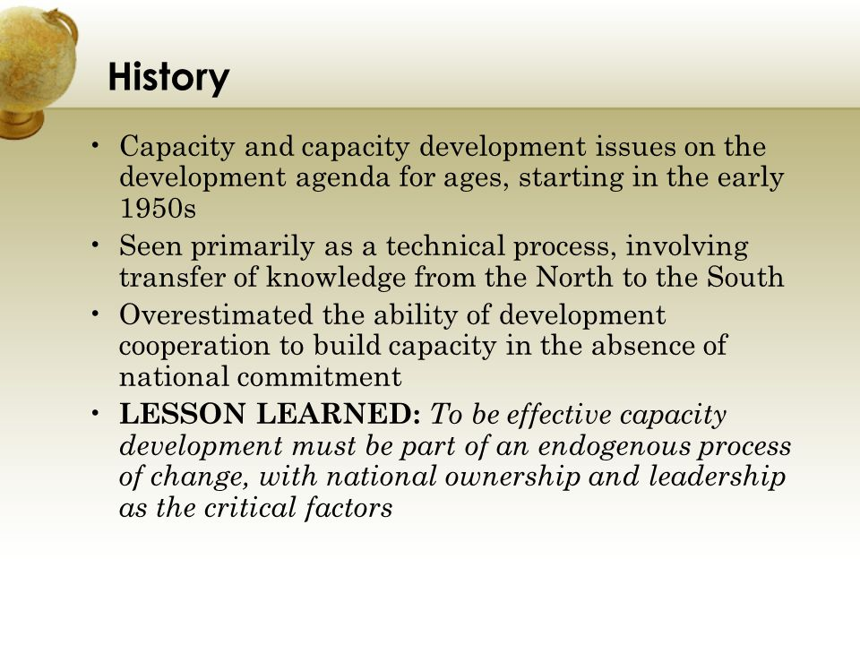 History Capacity and capacity development issues on the development agenda for ages, starting in the early 1950s Seen primarily as a technical process