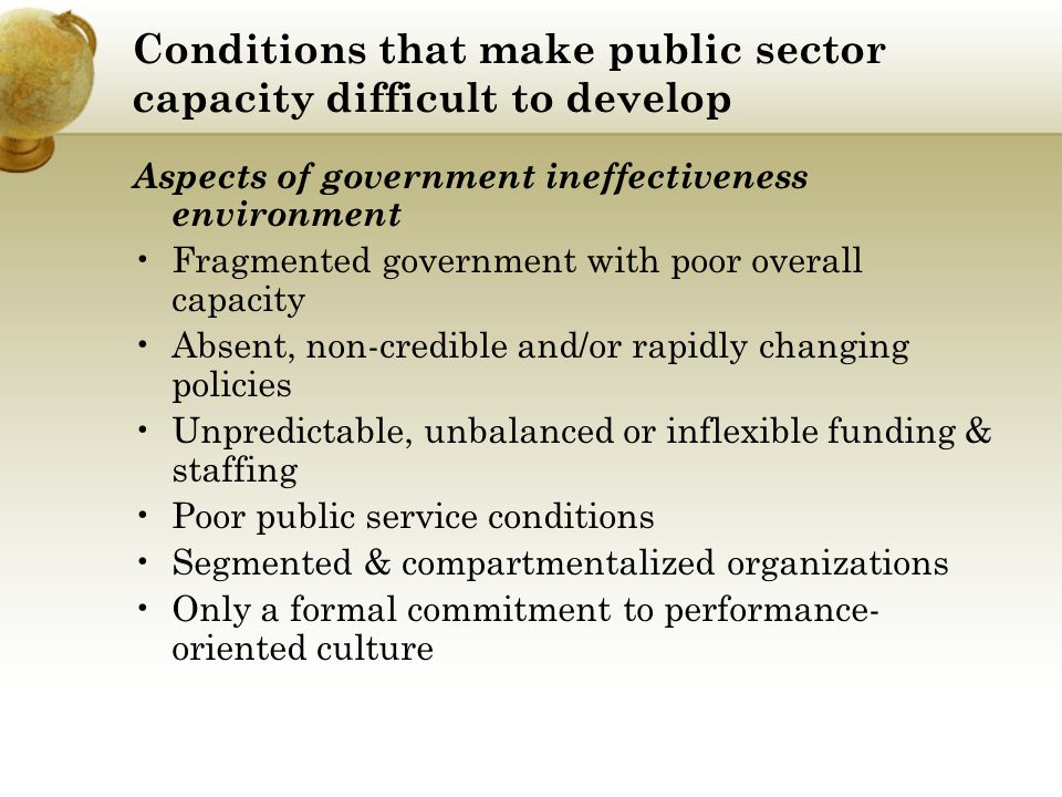 Conditions that make public sector capacity difficult to develop Aspects of government ineffectiveness environment Fragmented government with poor ove
