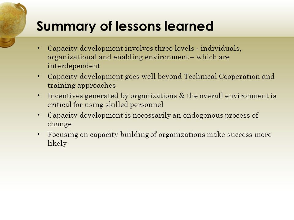 Summary of lessons learned Capacity development involves three levels - individuals, organizational and enabling environment – which are interdependen