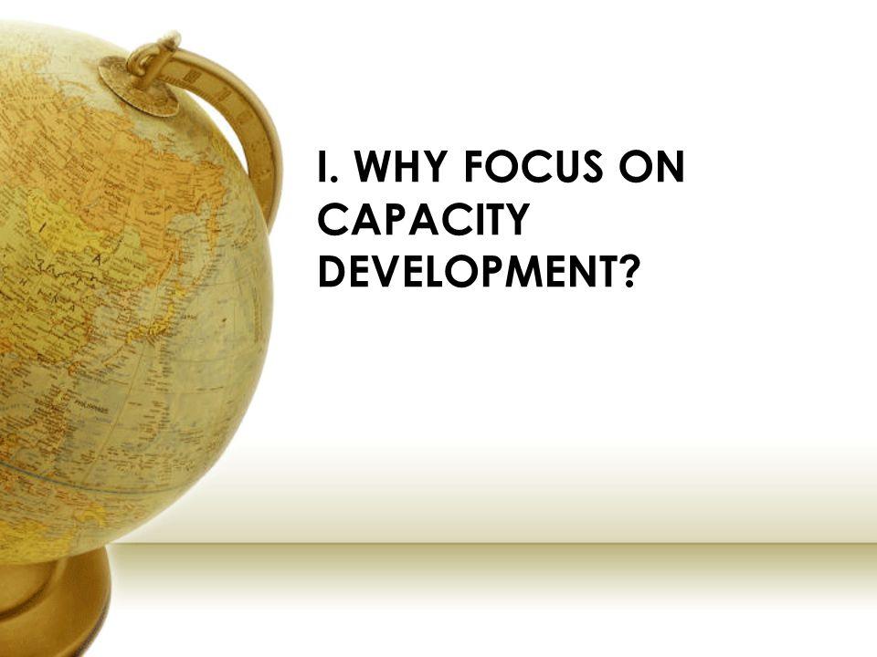 I. WHY FOCUS ON CAPACITY DEVELOPMENT?