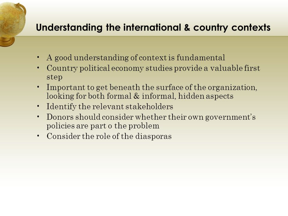 Understanding the international & country contexts A good understanding of context is fundamental Country political economy studies provide a valuable