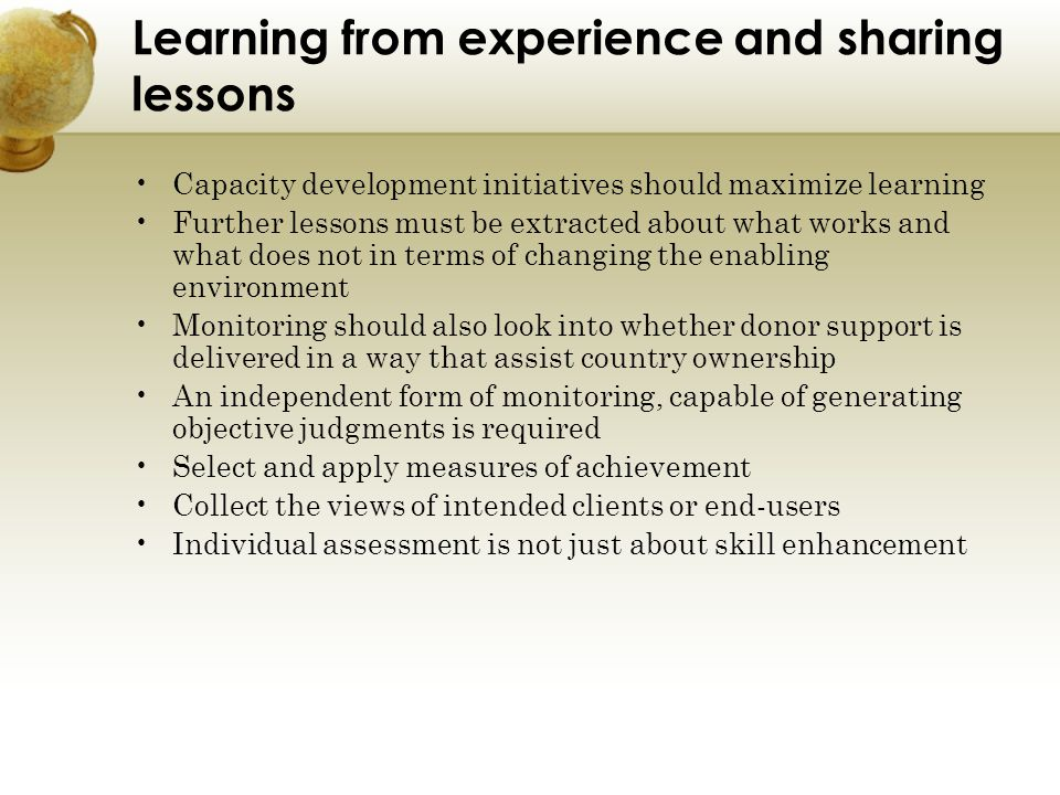 Learning from experience and sharing lessons Capacity development initiatives should maximize learning Further lessons must be extracted about what wo