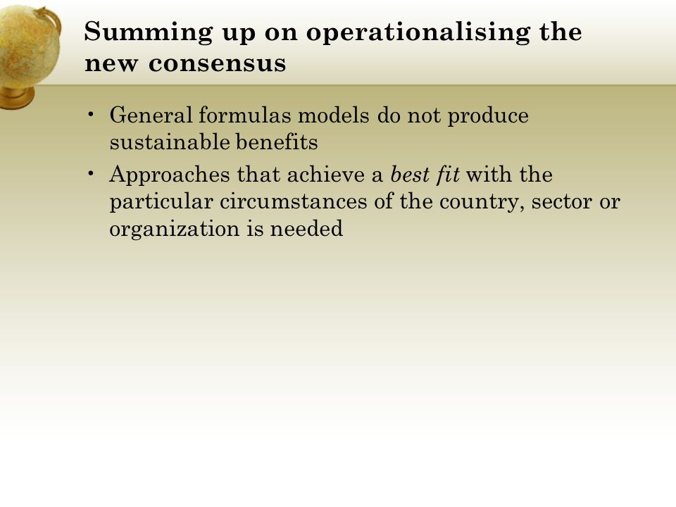 Summing up on operationalising the new consensus General formulas models do not produce sustainable benefits Approaches that achieve a best fit with t