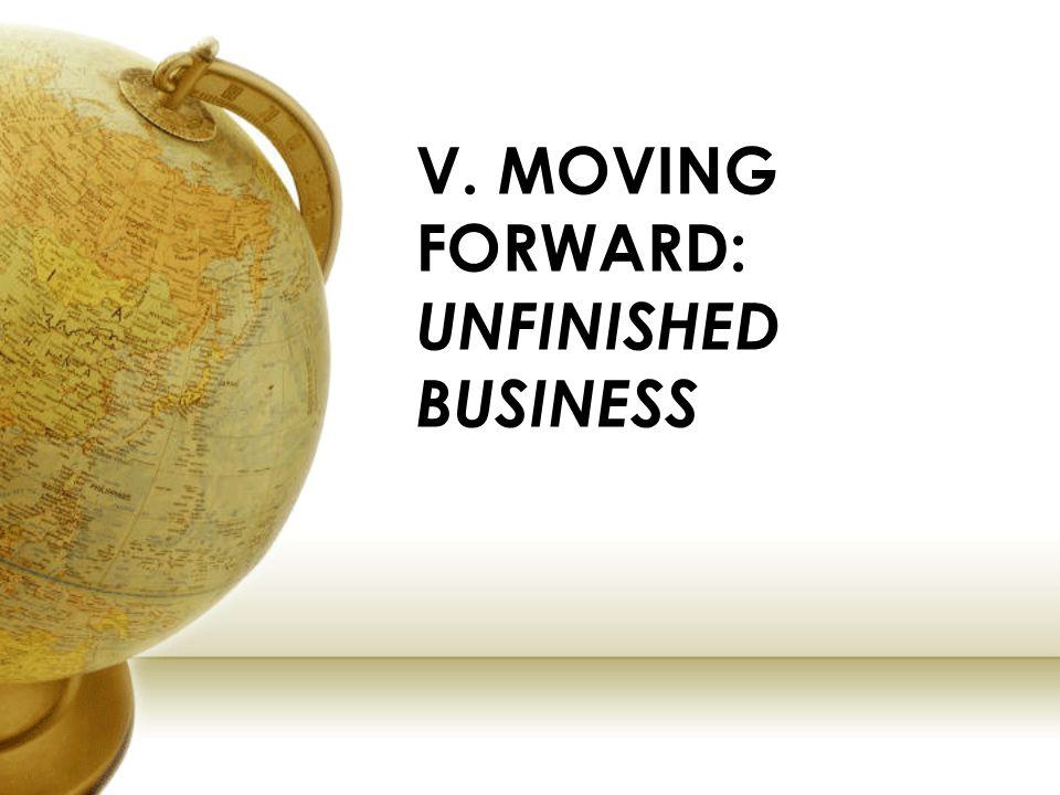 V. MOVING FORWARD: UNFINISHED BUSINESS