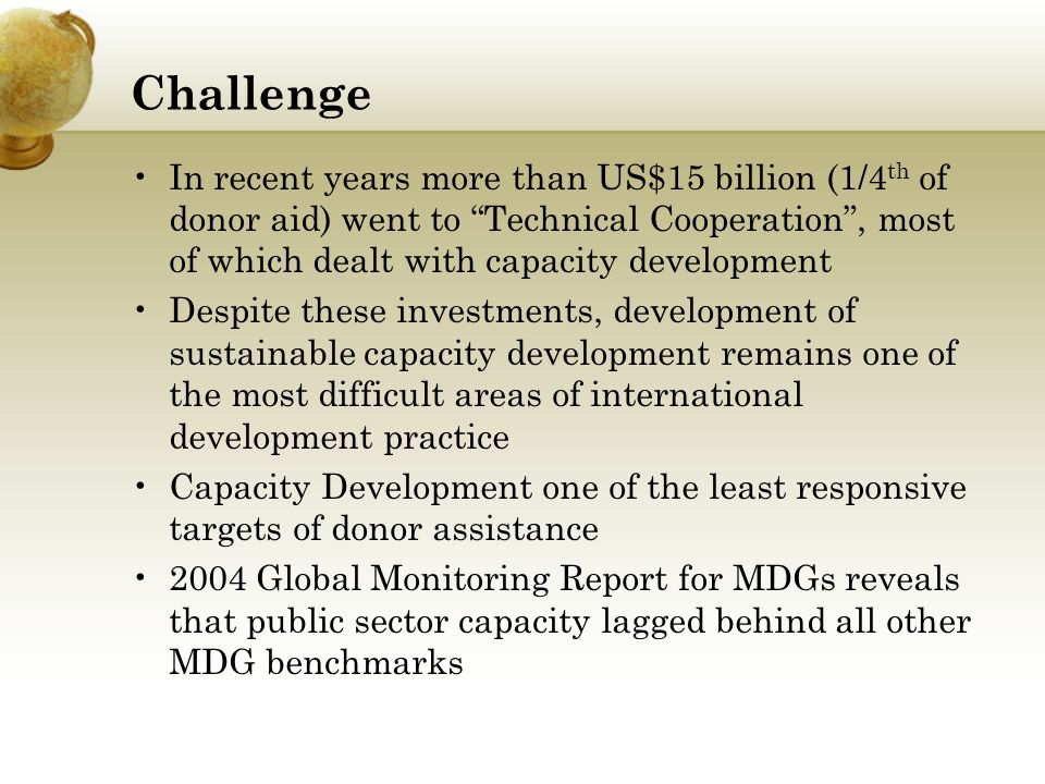 Challenge In recent years more than US$15 billion (1/4 th of donor aid) went to Technical Cooperation, most of which dealt with capacity development D