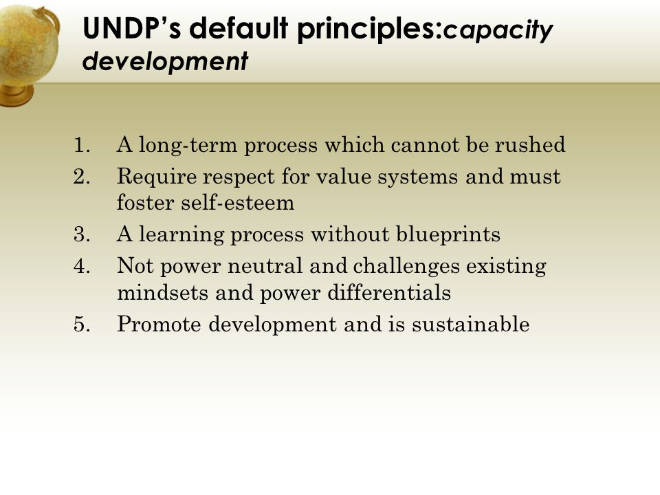 UNDPs default principles: capacity development 1.A long-term process which cannot be rushed 2.Require respect for value systems and must foster self-e