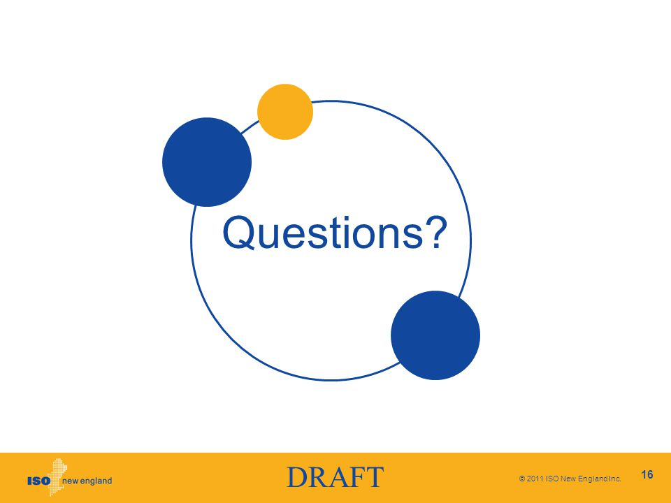 DRAFT © 2011 ISO New England Inc. 16 Questions