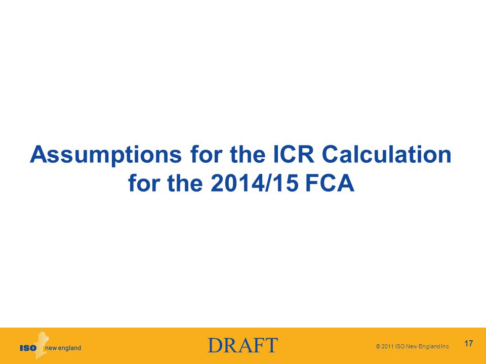 DRAFT © 2011 ISO New England Inc. 17 Assumptions for the ICR Calculation for the 2014/15 FCA