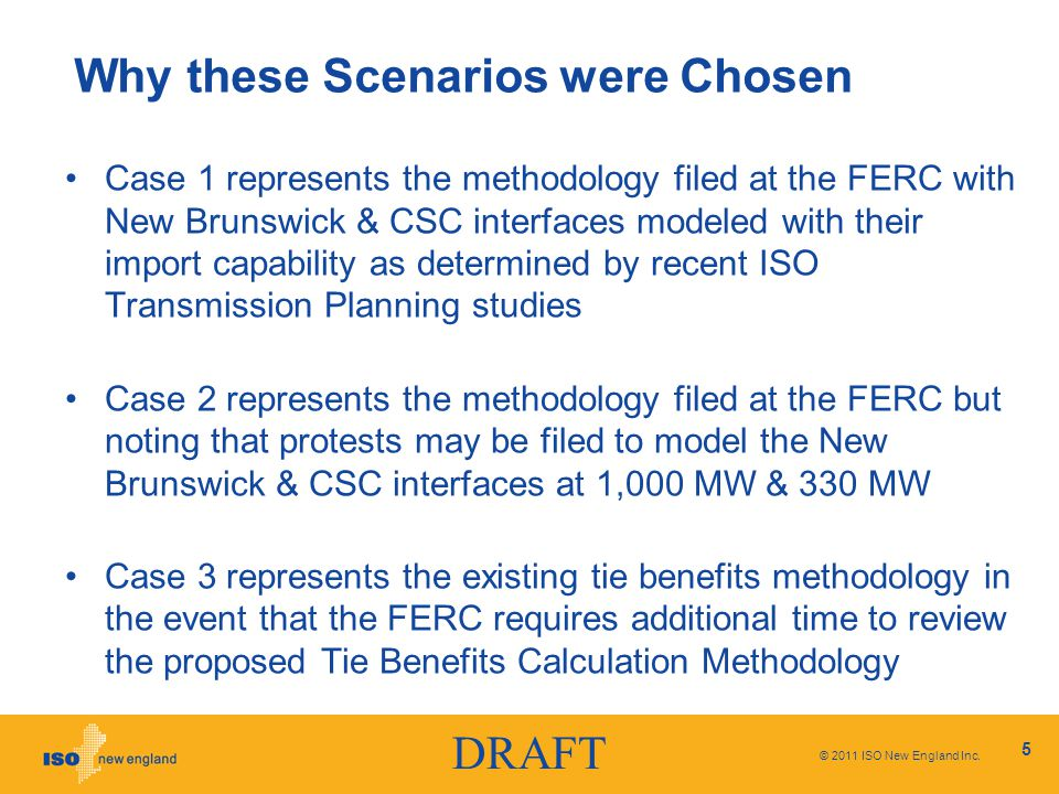 DRAFT Why these Scenarios were Chosen Case 1 represents the methodology filed at the FERC with New Brunswick & CSC interfaces modeled with their import capability as determined by recent ISO Transmission Planning studies Case 2 represents the methodology filed at the FERC but noting that protests may be filed to model the New Brunswick & CSC interfaces at 1,000 MW & 330 MW Case 3 represents the existing tie benefits methodology in the event that the FERC requires additional time to review the proposed Tie Benefits Calculation Methodology © 2011 ISO New England Inc.