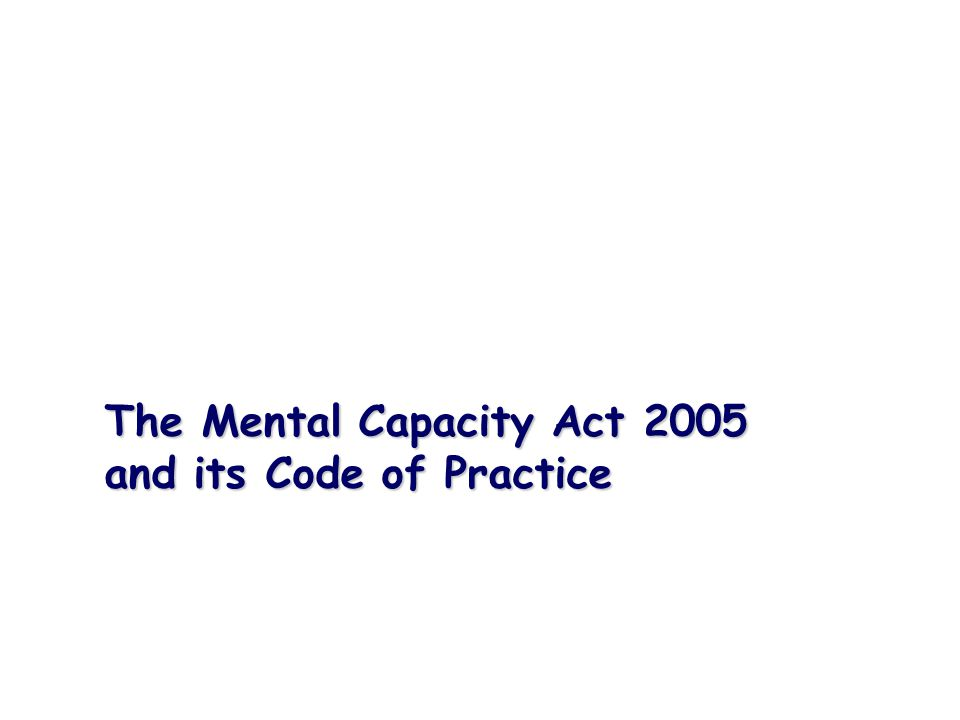 The Mental Capacity Act 2005 Covers a wide range of decisions or actions taken on behalf of people who MAY lack capacity to make decisions fore themselves Covers a wide range of decisions or actions taken on behalf of people who MAY lack capacity to make decisions fore themselves There are certain decisions that can NEVER be made on behalf of a person who lacks capacity and some are related to health and healthcare There are certain decisions that can NEVER be made on behalf of a person who lacks capacity and some are related to health and healthcare Covers a wide range of decisions or actions taken on behalf of people who MAY lack capacity to make decisions fore themselves Covers a wide range of decisions or actions taken on behalf of people who MAY lack capacity to make decisions fore themselves There are certain decisions that can NEVER be made on behalf of a person who lacks capacity and some are related to health and healthcare There are certain decisions that can NEVER be made on behalf of a person who lacks capacity and some are related to health and healthcare