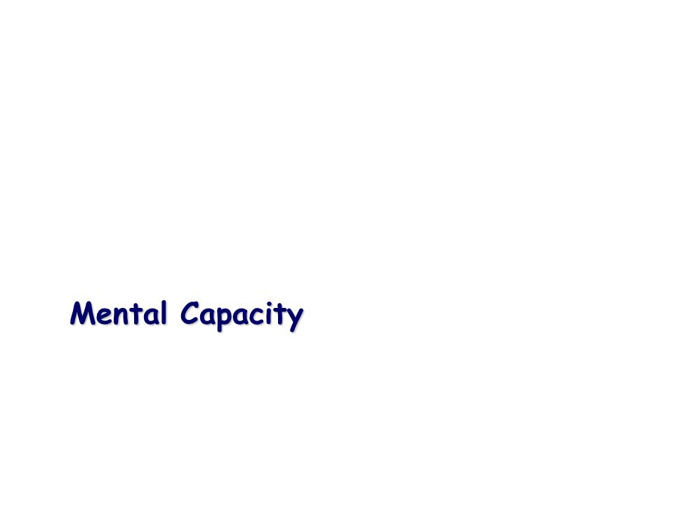 Mental capacity Mental capacity is the ability to make a decision Mental capacity is the ability to make a decision Lack of capacity Lack of capacity For the purposes of this Act, a person lacks capacity in relation to a matter if at the material time he is unable to make a decision for himself in relation to the matter because of an impairment of, or a disturbance in the functioning of, the mind or brain For the purposes of this Act, a person lacks capacity in relation to a matter if at the material time he is unable to make a decision for himself in relation to the matter because of an impairment of, or a disturbance in the functioning of, the mind or brain This means that a person lacks capacity if: This means that a person lacks capacity if: They have an impairment or disturbance (for example, a disability, condition or trauma) that affects the way their mind or brain works, and They have an impairment or disturbance (for example, a disability, condition or trauma) that affects the way their mind or brain works, and The impairment or disturbance means that they are unable to make a specific decision at the time it needs to be made The impairment or disturbance means that they are unable to make a specific decision at the time it needs to be made May be: May be: Permanent Permanent Partial Partial Temporary Temporary Change over time Change over time Mental capacity is the ability to make a decision Mental capacity is the ability to make a decision Lack of capacity Lack of capacity For the purposes of this Act, a person lacks capacity in relation to a matter if at the material time he is unable to make a decision for himself in relation to the matter because of an impairment of, or a disturbance in the functioning of, the mind or brain For the purposes of this Act, a person lacks capacity in relation to a matter if at the material time he is unable to make a decision for himself in relation to the matter because of an impairment of, or a disturbance in the functi