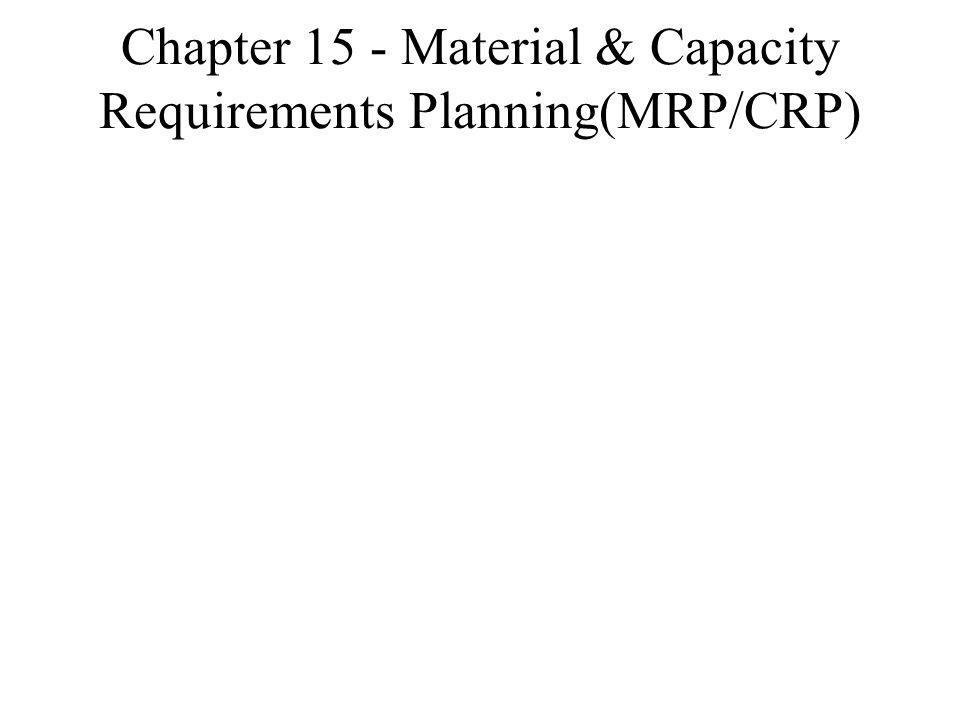 Chapter 15 - Material & Capacity Requirements Planning(MRP/CRP)