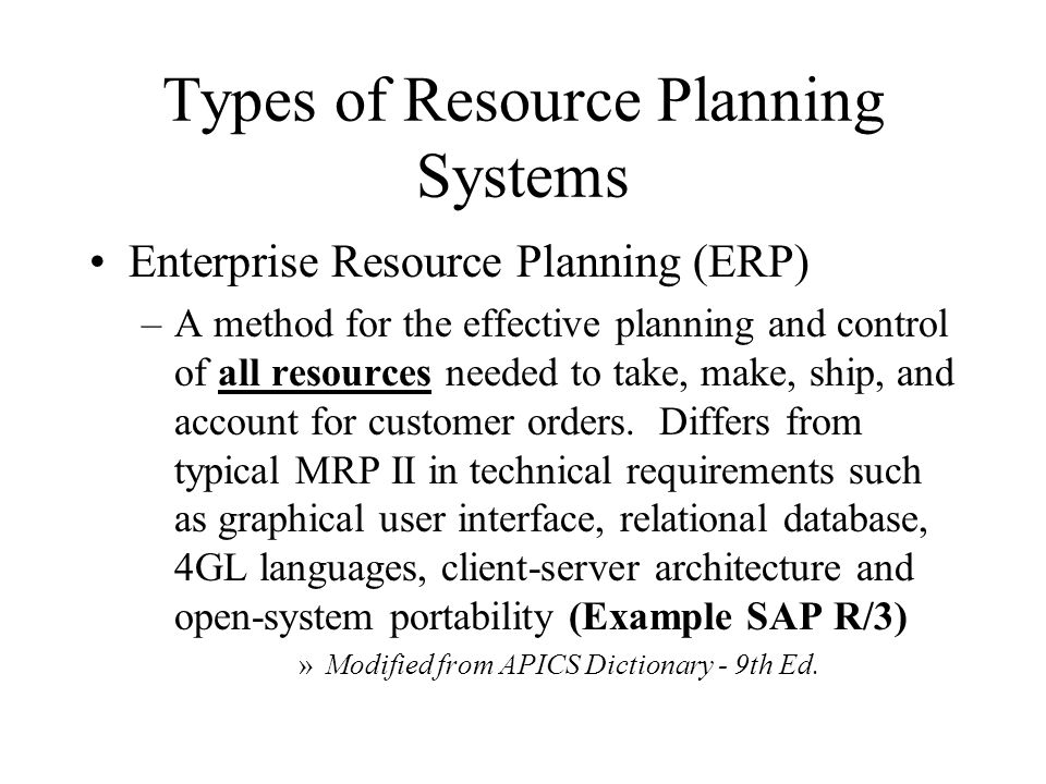 Types of Resource Planning Systems Enterprise Resource Planning (ERP) –A method for the effective planning and control of all resources needed to take