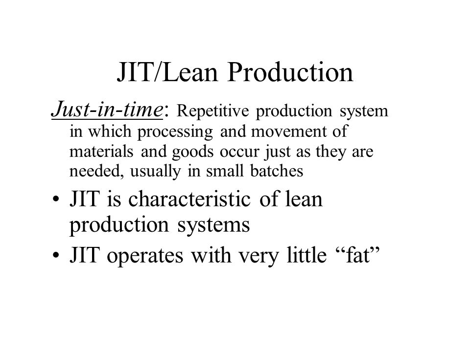 JIT/Lean Production Just-in-time: Repetitive production system in which processing and movement of materials and goods occur just as they are needed,