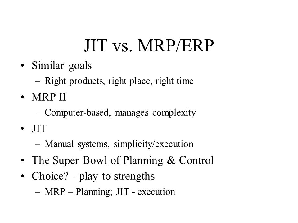 JIT vs. MRP/ERP Similar goals –Right products, right place, right time MRP II –Computer-based, manages complexity JIT –Manual systems, simplicity/exec