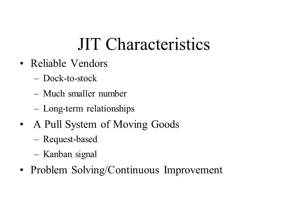 JIT Characteristics Reliable Vendors –Dock-to-stock –Much smaller number –Long-term relationships A Pull System of Moving Goods –Request-based –Kanban