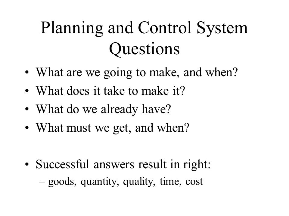 Planning and Control System Questions What are we going to make, and when? What does it take to make it? What do we already have? What must we get, an