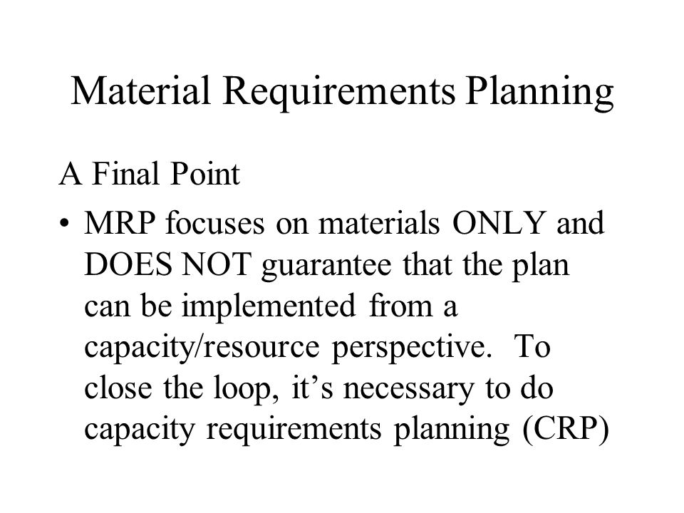 Material Requirements Planning A Final Point MRP focuses on materials ONLY and DOES NOT guarantee that the plan can be implemented from a capacity/res